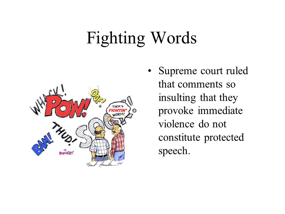 Fighting Words Supreme court ruled that comments so insulting that they provoke immediate violence do not constitute protected speech.