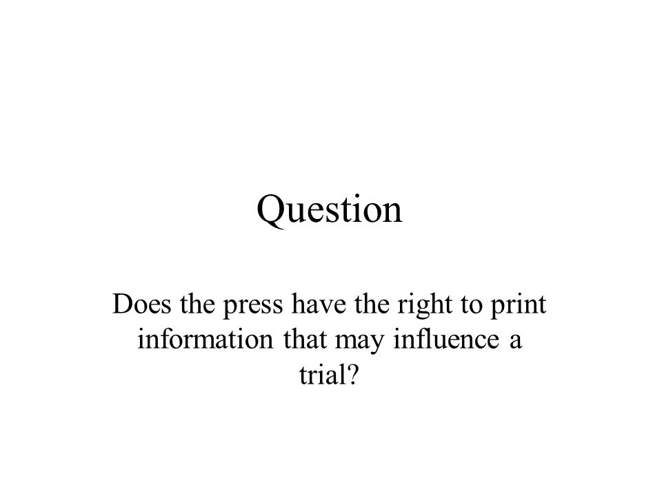 Question Does the press have the right to print information that may influence a trial