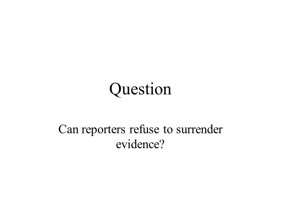 Question Can reporters refuse to surrender evidence