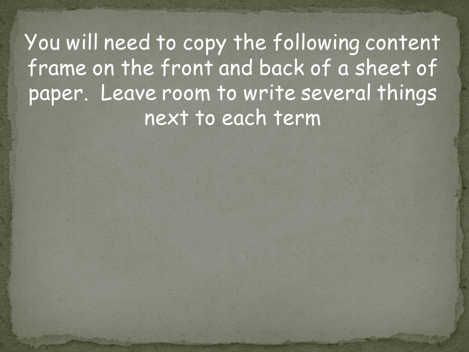 You will need to copy the following content frame on the front and back of a sheet of paper. Leave room to write several things next to each term