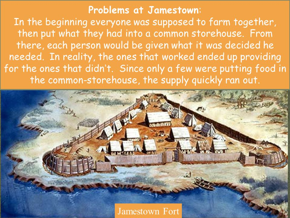 Jamestown Fort Problems at Jamestown: In the beginning everyone was supposed to farm together, then put what they had into a common storehouse. From t