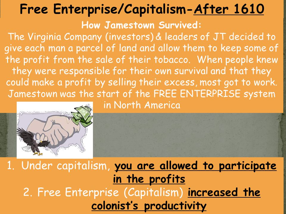 1.Under capitalism, you are allowed to participate in the profits 2.Free Enterprise (Capitalism) increased the colonist's productivity How Jamestown S