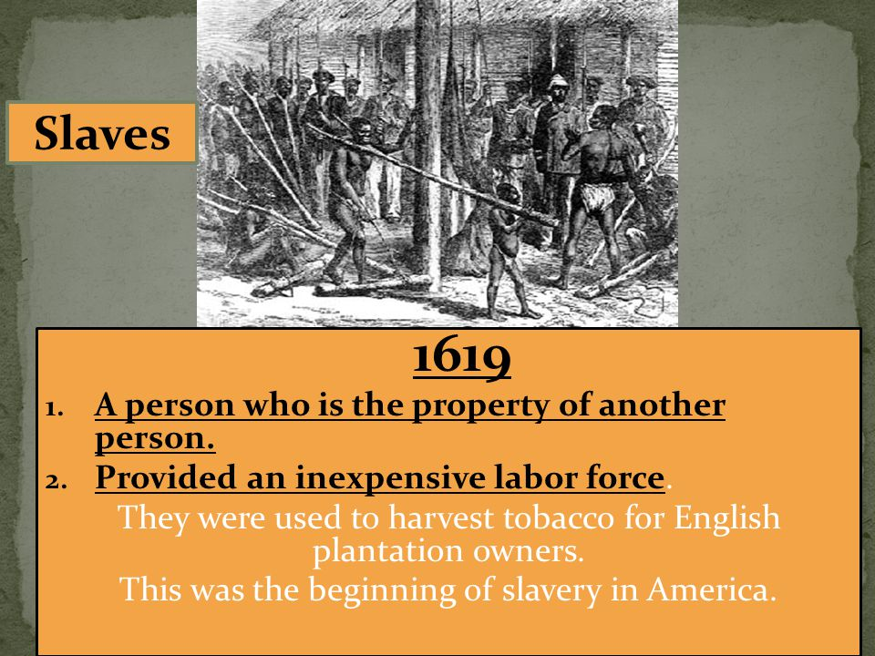 1619 1. A person who is the property of another person. 2. Provided an inexpensive labor force. They were used to harvest tobacco for English plantati