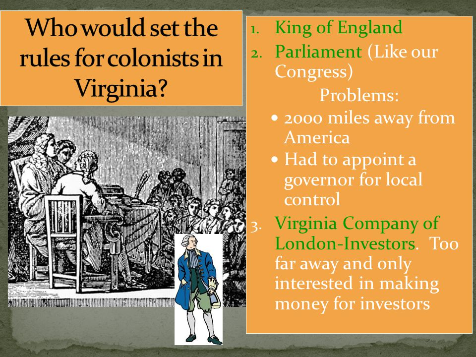 1. King of England 2. Parliament (Like our Congress) Problems: 2000 miles away from America Had to appoint a governor for local control 3. Virginia Co