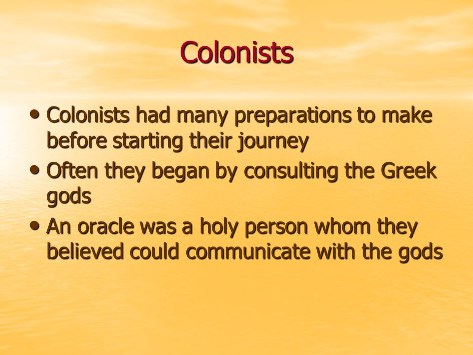 Colonists Colonists had many preparations to make before starting their journey Colonists had many preparations to make before starting their journey Often they began by consulting the Greek gods Often they began by consulting the Greek gods An oracle was a holy person whom they believed could communicate with the gods An oracle was a holy person whom they believed could communicate with the gods