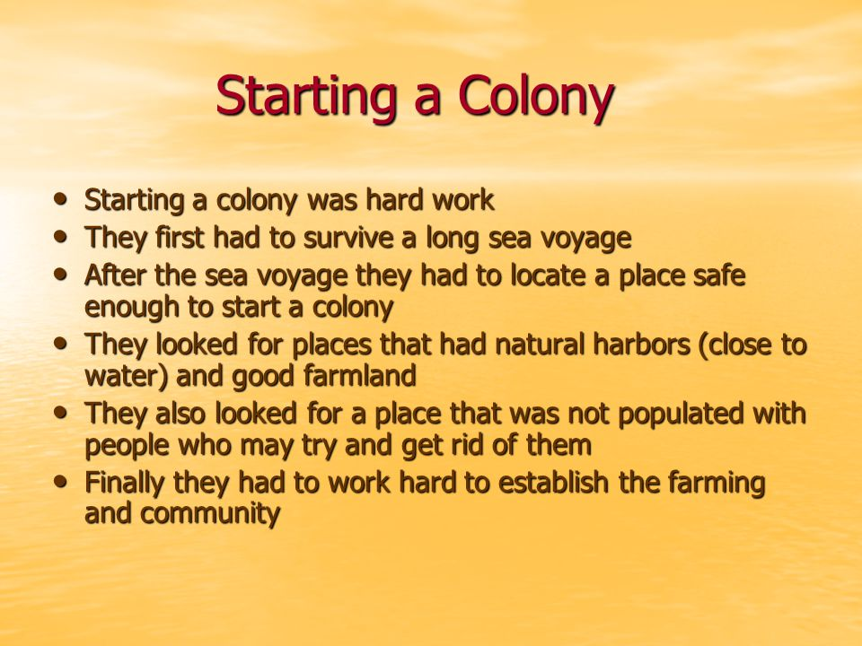 Starting a Colony Starting a colony was hard work Starting a colony was hard work They first had to survive a long sea voyage They first had to survive a long sea voyage After the sea voyage they had to locate a place safe enough to start a colony After the sea voyage they had to locate a place safe enough to start a colony They looked for places that had natural harbors (close to water) and good farmland They looked for places that had natural harbors (close to water) and good farmland They also looked for a place that was not populated with people who may try and get rid of them They also looked for a place that was not populated with people who may try and get rid of them Finally they had to work hard to establish the farming and community Finally they had to work hard to establish the farming and community