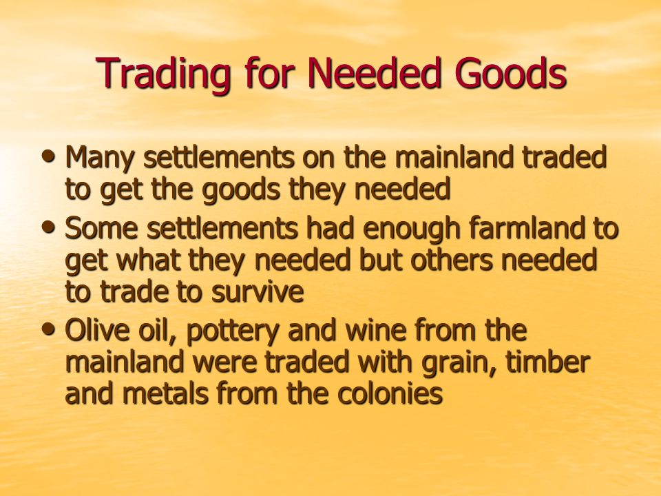 Trading for Needed Goods Many settlements on the mainland traded to get the goods they needed Many settlements on the mainland traded to get the goods they needed Some settlements had enough farmland to get what they needed but others needed to trade to survive Some settlements had enough farmland to get what they needed but others needed to trade to survive Olive oil, pottery and wine from the mainland were traded with grain, timber and metals from the colonies Olive oil, pottery and wine from the mainland were traded with grain, timber and metals from the colonies