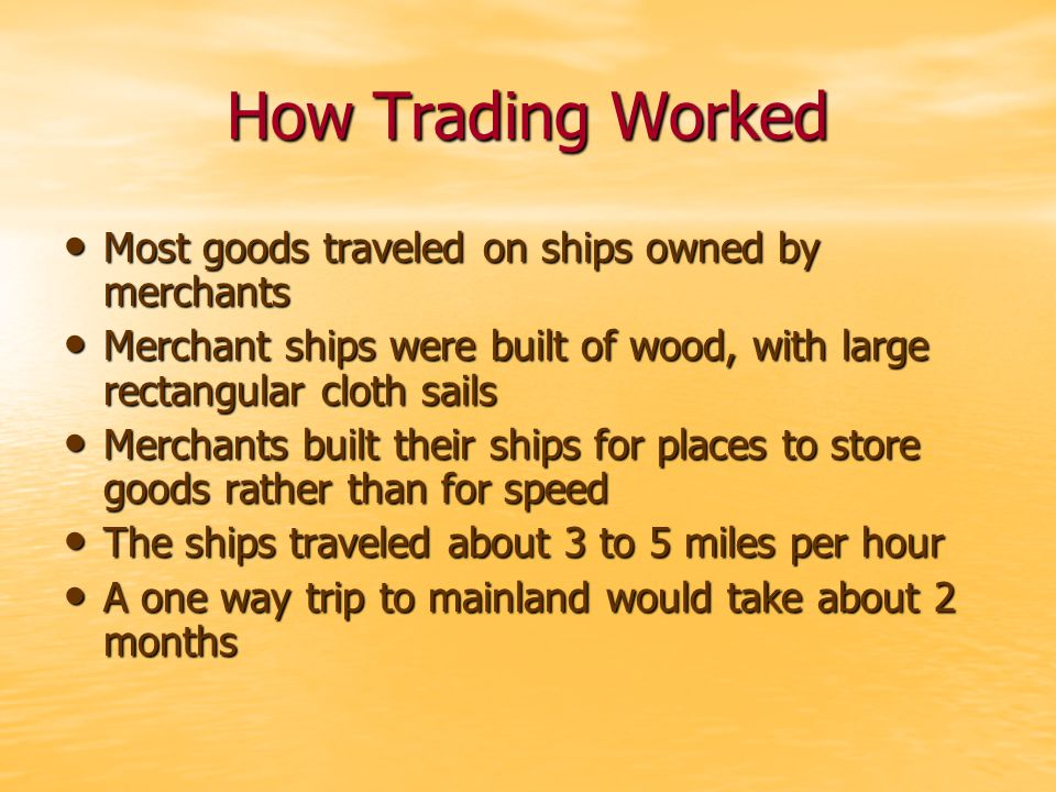 How Trading Worked Most goods traveled on ships owned by merchants Most goods traveled on ships owned by merchants Merchant ships were built of wood, with large rectangular cloth sails Merchant ships were built of wood, with large rectangular cloth sails Merchants built their ships for places to store goods rather than for speed Merchants built their ships for places to store goods rather than for speed The ships traveled about 3 to 5 miles per hour The ships traveled about 3 to 5 miles per hour A one way trip to mainland would take about 2 months A one way trip to mainland would take about 2 months