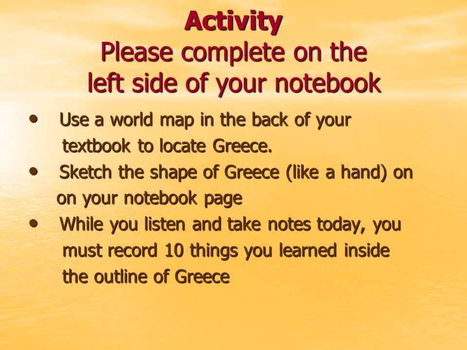 Activity Please complete on the left side of your notebook Use a world map in the back of your Use a world map in the back of your textbook to locate Greece.