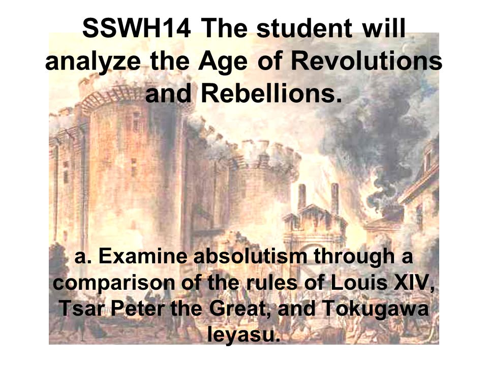 SSWH14 The student will analyze the Age of Revolutions and Rebellions. a. Examine absolutism through a comparison of the rules of Louis XIV, Tsar Pete