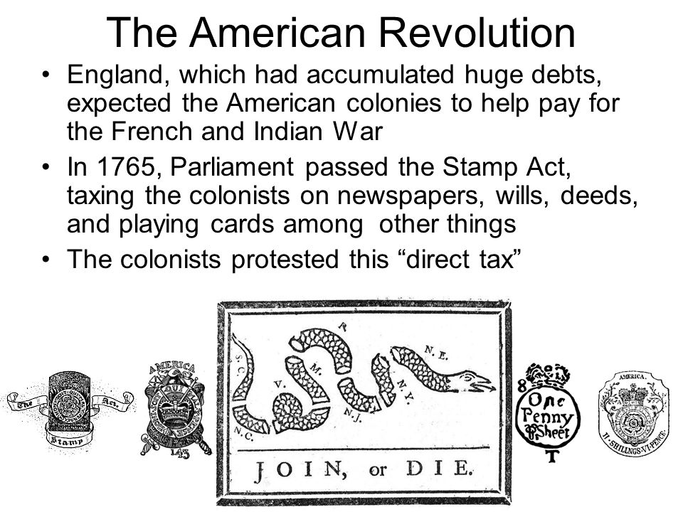 The American Revolution England, which had accumulated huge debts, expected the American colonies to help pay for the French and Indian War In 1765, Parliament passed the Stamp Act, taxing the colonists on newspapers, wills, deeds, and playing cards among other things The colonists protested this direct tax
