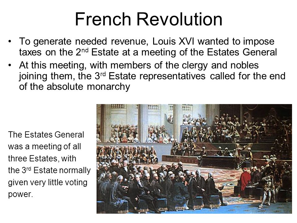 French Revolution To generate needed revenue, Louis XVI wanted to impose taxes on the 2 nd Estate at a meeting of the Estates General At this meeting, with members of the clergy and nobles joining them, the 3 rd Estate representatives called for the end of the absolute monarchy The Estates General was a meeting of all three Estates, with the 3 rd Estate normally given very little voting power.