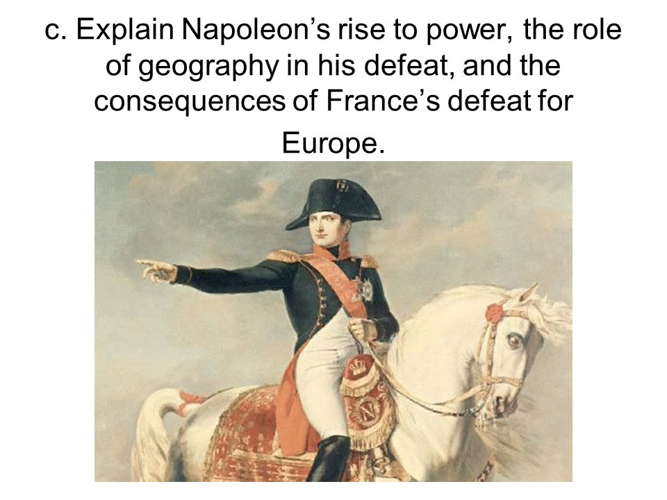 c. Explain Napoleon's rise to power, the role of geography in his defeat, and the consequences of France's defeat for Europe.
