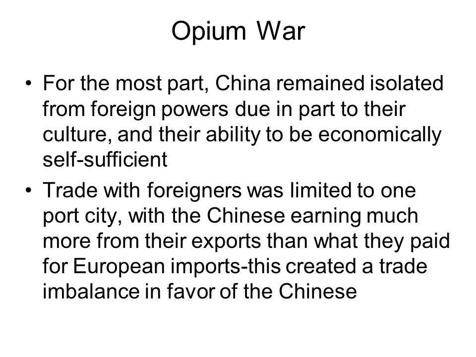 Opium War For the most part, China remained isolated from foreign powers due in part to their culture, and their ability to be economically self-sufficient Trade with foreigners was limited to one port city, with the Chinese earning much more from their exports than what they paid for European imports-this created a trade imbalance in favor of the Chinese