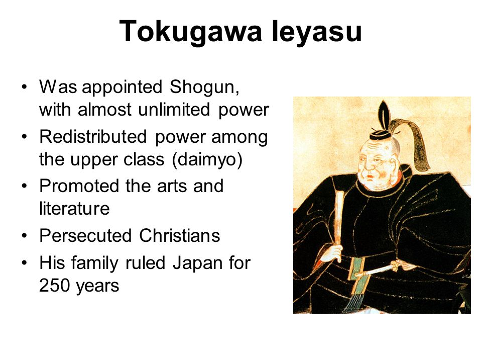 Tokugawa Ieyasu Was appointed Shogun, with almost unlimited power Redistributed power among the upper class (daimyo) Promoted the arts and literature