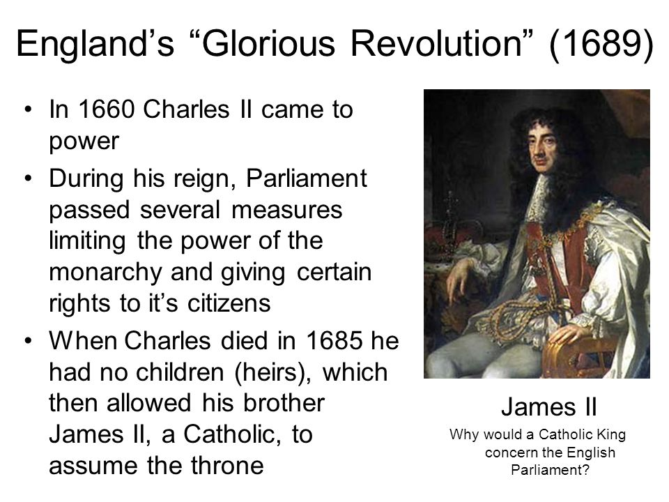 England's Glorious Revolution (1689) In 1660 Charles II came to power During his reign, Parliament passed several measures limiting the power of the monarchy and giving certain rights to it's citizens When Charles died in 1685 he had no children (heirs), which then allowed his brother James II, a Catholic, to assume the throne James II Why would a Catholic King concern the English Parliament?