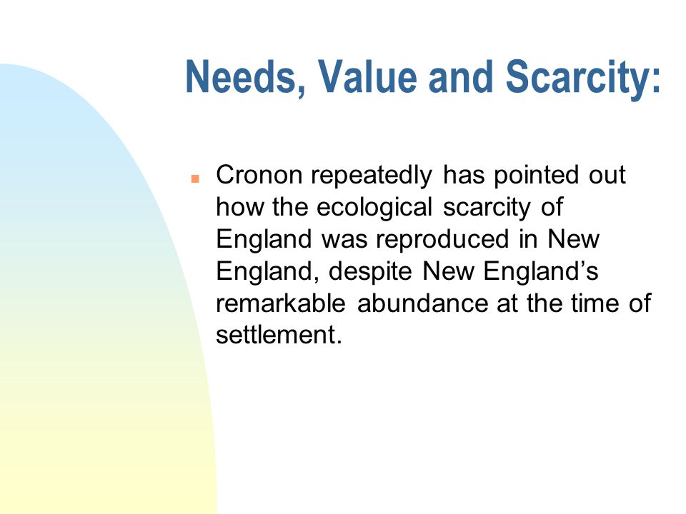 Needs, Value and Scarcity: n Cronon repeatedly has pointed out how the ecological scarcity of England was reproduced in New England, despite New England's remarkable abundance at the time of settlement.