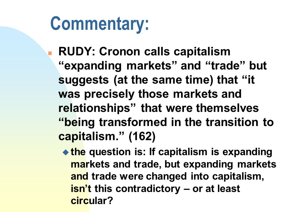 Commentary: n RUDY: Cronon calls capitalism expanding markets and trade but suggests (at the same time) that it was precisely those markets and relationships that were themselves being transformed in the transition to capitalism. (162) u the question is: If capitalism is expanding markets and trade, but expanding markets and trade were changed into capitalism, isn't this contradictory – or at least circular