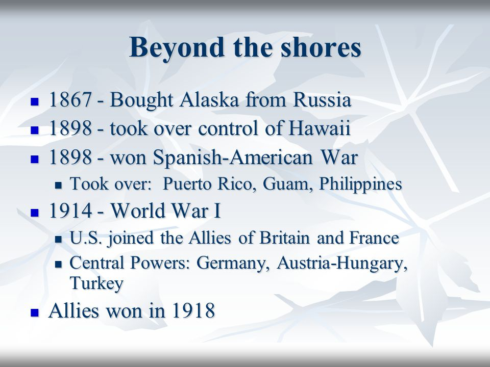 Beyond the shores 1867 - Bought Alaska from Russia 1867 - Bought Alaska from Russia 1898 - took over control of Hawaii 1898 - took over control of Haw