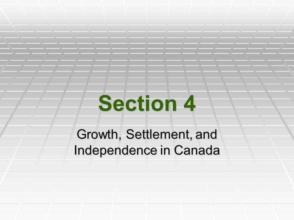 Section 4 Growth, Settlement, and Independence in Canada