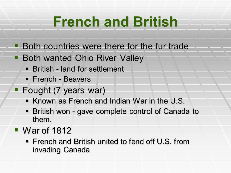 French and British  Both countries were there for the fur trade  Both wanted Ohio River Valley  British - land for settlement  French - Beavers 