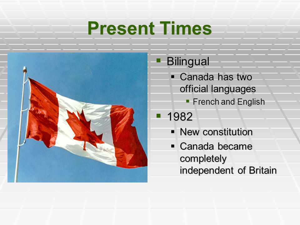 Present Times  Bilingual  Canada has two official languages  French and English  1982  New constitution  Canada became completely independent of