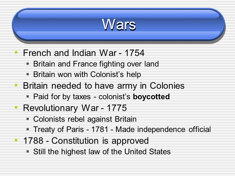 Wars French and Indian War - 1754  Britain and France fighting over land  Britain won with Colonist's help Britain needed to have army in Colonies 