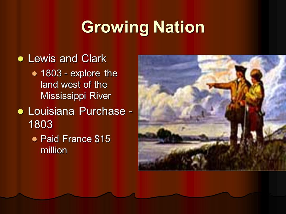 Growing Nation Lewis and Clark Lewis and Clark 1803 - explore the land west of the Mississippi River 1803 - explore the land west of the Mississippi R
