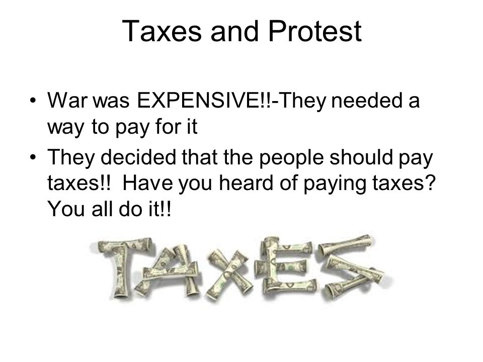 Taxes and Protest War was EXPENSIVE!!-They needed a way to pay for it They decided that the people should pay taxes!.