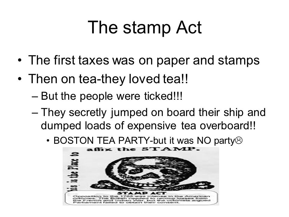 The stamp Act The first taxes was on paper and stamps Then on tea-they loved tea!! –But the people were ticked!!! –They secretly jumped on board their