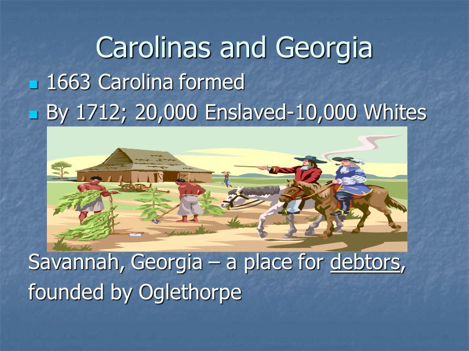 Carolinas and Georgia 1663 Carolina formed 1663 Carolina formed By 1712; 20,000 Enslaved-10,000 Whites By 1712; 20,000 Enslaved-10,000 Whites Savannah