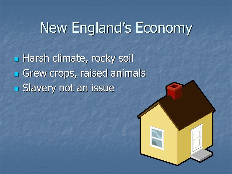 New England's Economy Harsh climate, rocky soil Harsh climate, rocky soil Grew crops, raised animals Grew crops, raised animals Slavery not an issue S