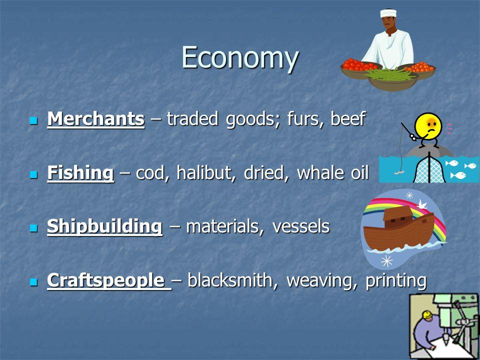 Economy Merchants – traded goods; furs, beef Merchants – traded goods; furs, beef Fishing – cod, halibut, dried, whale oil Fishing – cod, halibut, dri