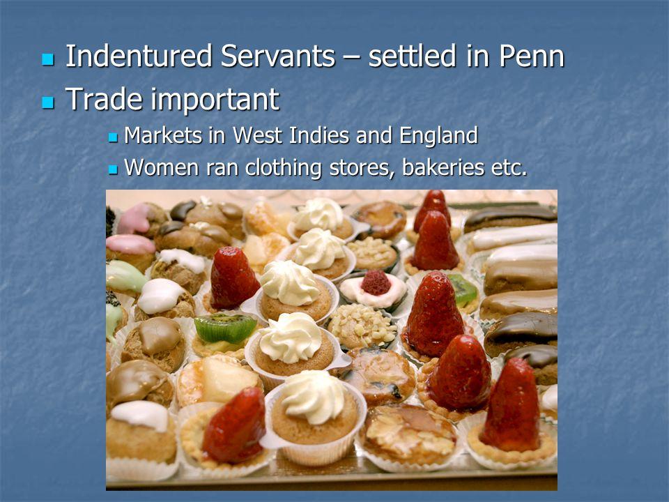 Indentured Servants – settled in Penn Indentured Servants – settled in Penn Trade important Trade important Markets in West Indies and England Markets