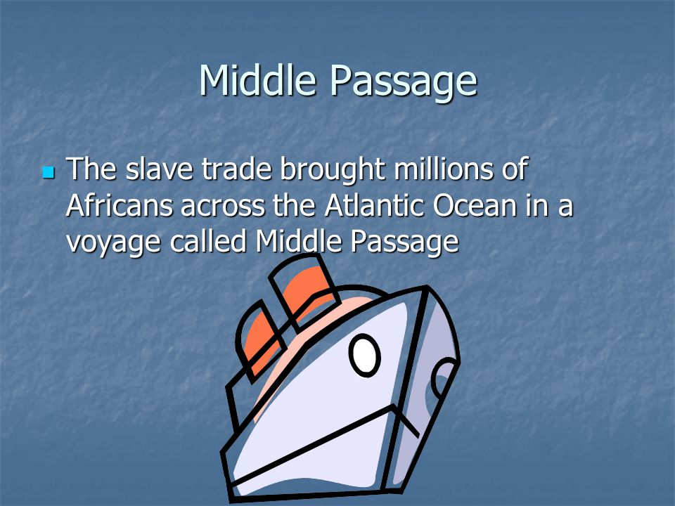 Middle Passage The slave trade brought millions of Africans across the Atlantic Ocean in a voyage called Middle Passage The slave trade brought millio