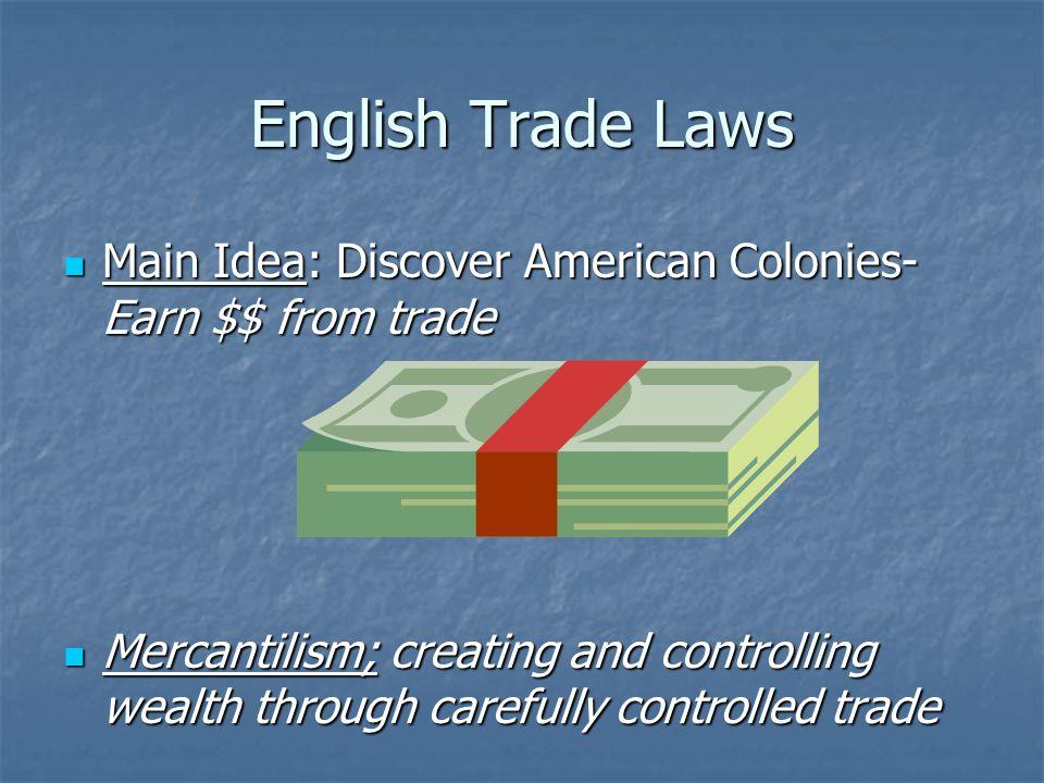 English Trade Laws Main Idea: Discover American Colonies- Earn $$ from trade Main Idea: Discover American Colonies- Earn $$ from trade Mercantilism; c
