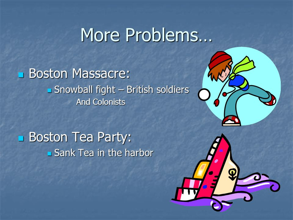 More Problems… Boston Massacre: Boston Massacre: Snowball fight – British soldiers Snowball fight – British soldiers And Colonists Boston Tea Party: B