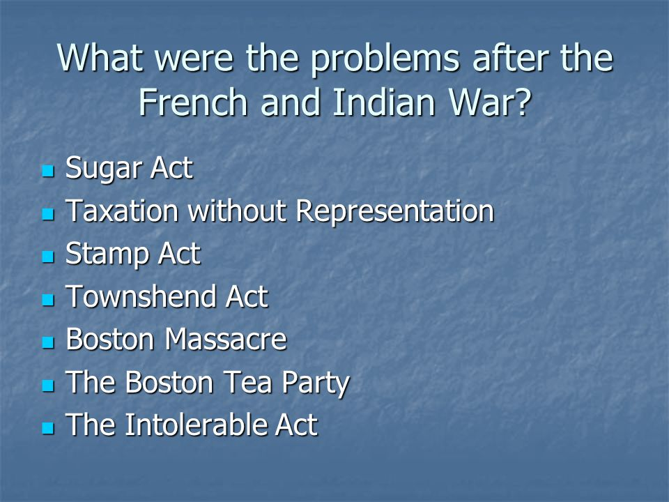 What were the problems after the French and Indian War? Sugar Act Sugar Act Taxation without Representation Taxation without Representation Stamp Act