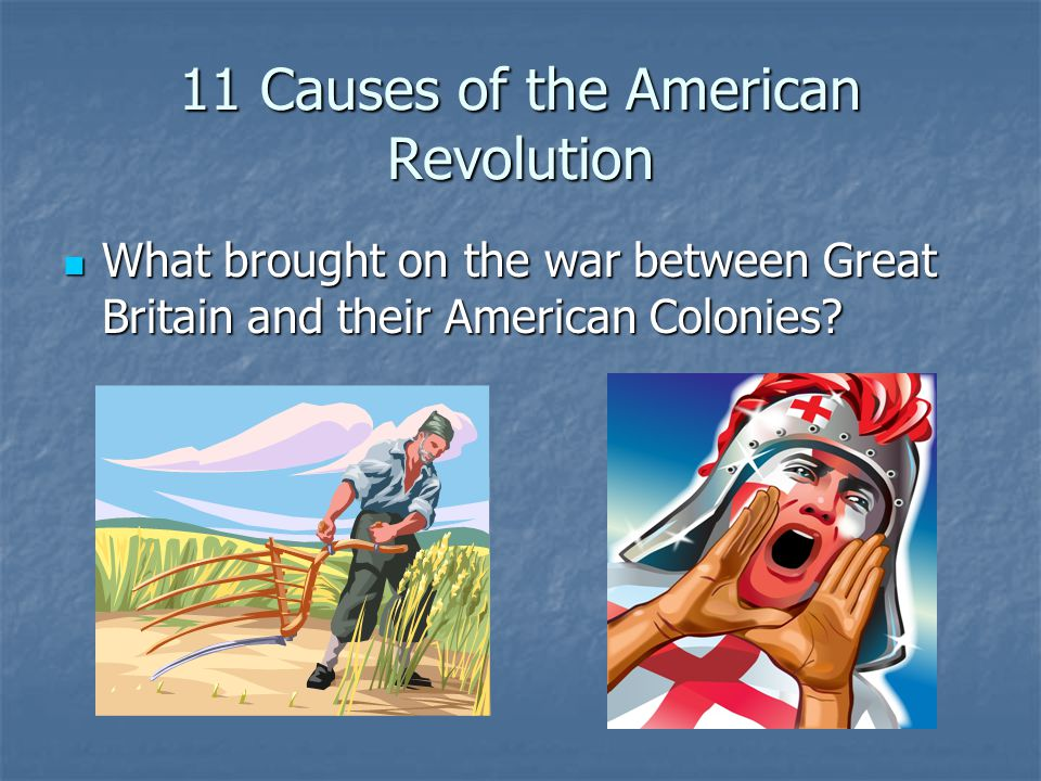 11 Causes of the American Revolution What brought on the war between Great Britain and their American Colonies? What brought on the war between Great