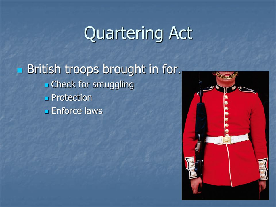 Quartering Act British troops brought in for… British troops brought in for… Check for smuggling Check for smuggling Protection Protection Enforce law