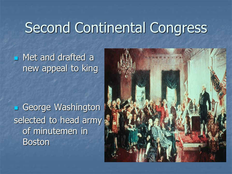 Second Continental Congress Met and drafted a new appeal to king Met and drafted a new appeal to king George Washington George Washington selected to