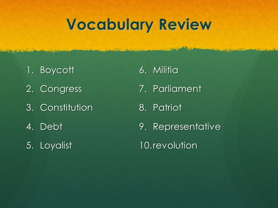 Vocabulary Review 1.Boycott 2.Congress 3.Constitution 4.Debt 5.Loyalist 6.Militia 7.Parliament 8.Patriot 9.Representative 10.revolution