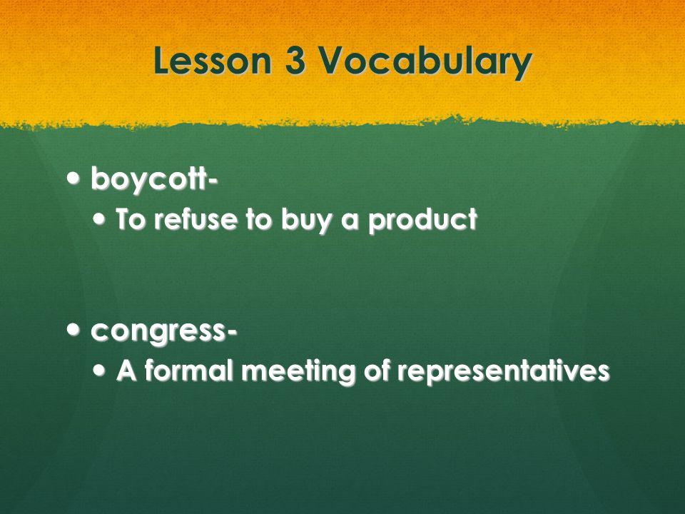Lesson 3 Vocabulary boycott- boycott- To refuse to buy a product To refuse to buy a product congress- congress- A formal meeting of representatives A