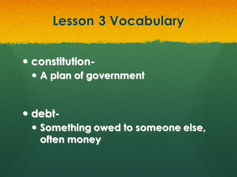 Lesson 3 Vocabulary constitution- constitution- A plan of government A plan of government debt- debt- Something owed to someone else, often money Some