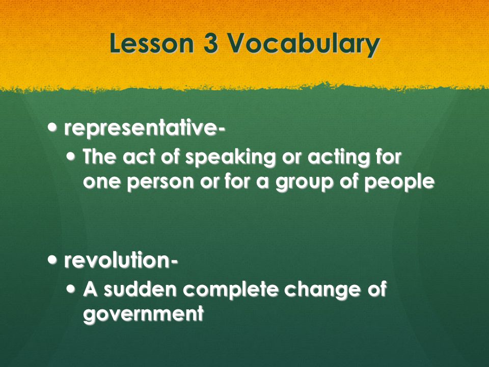 Lesson 3 Vocabulary representative- representative- The act of speaking or acting for one person or for a group of people The act of speaking or actin