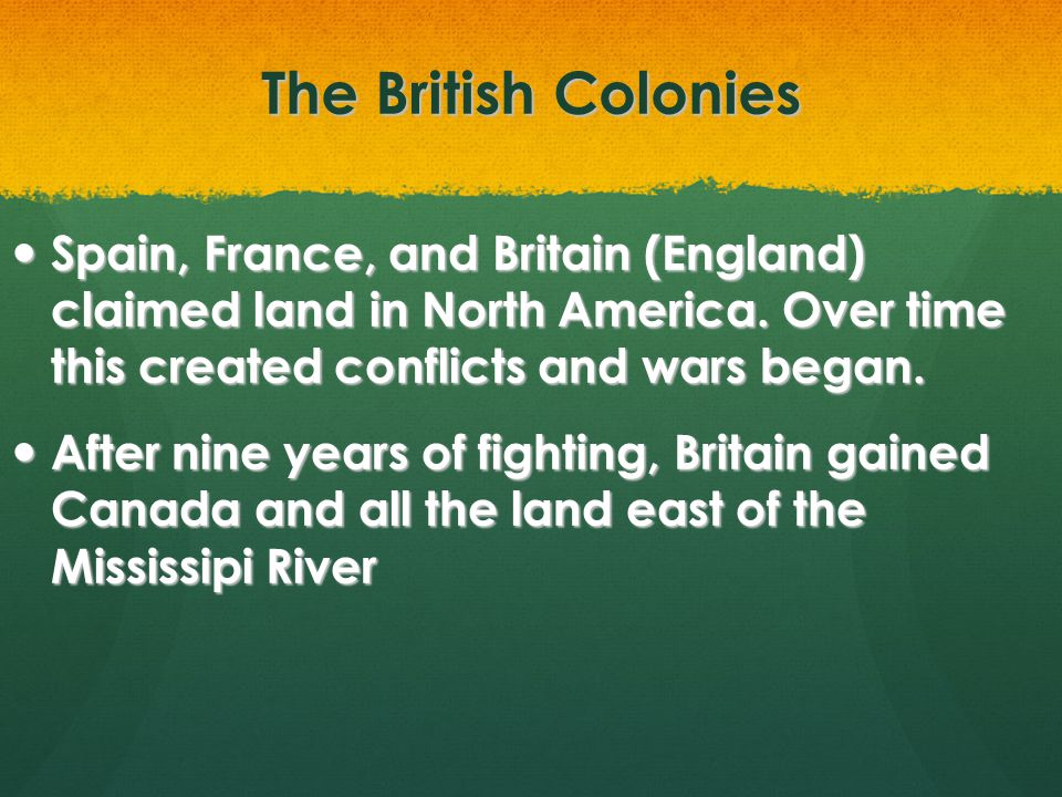 The British Colonies Effects of French and Indian War- Effects of French and Indian War- Parliament believed the colonists should help pay for the war by taxing them Parliament believed the colonists should help pay for the war by taxing them 1764- tax on sugar and other goods coming into the colonies 1764- tax on sugar and other goods coming into the colonies 1765- Stamp Act- colonists had to pay a tax on paper goods.