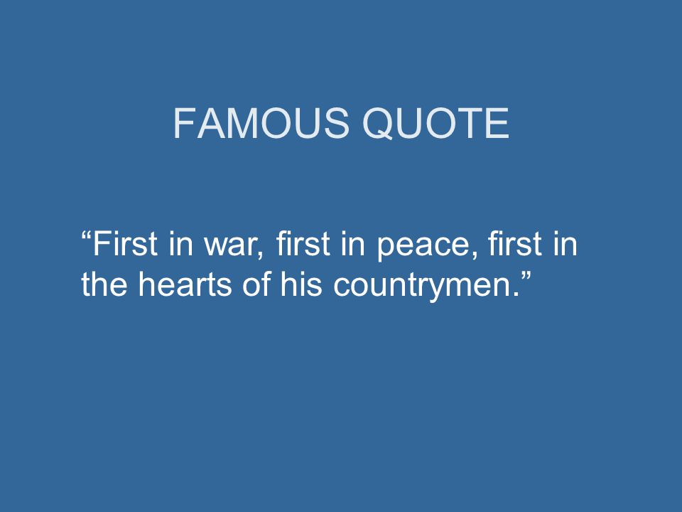 FAMOUS QUOTE First in war, first in peace, first in the hearts of his countrymen.