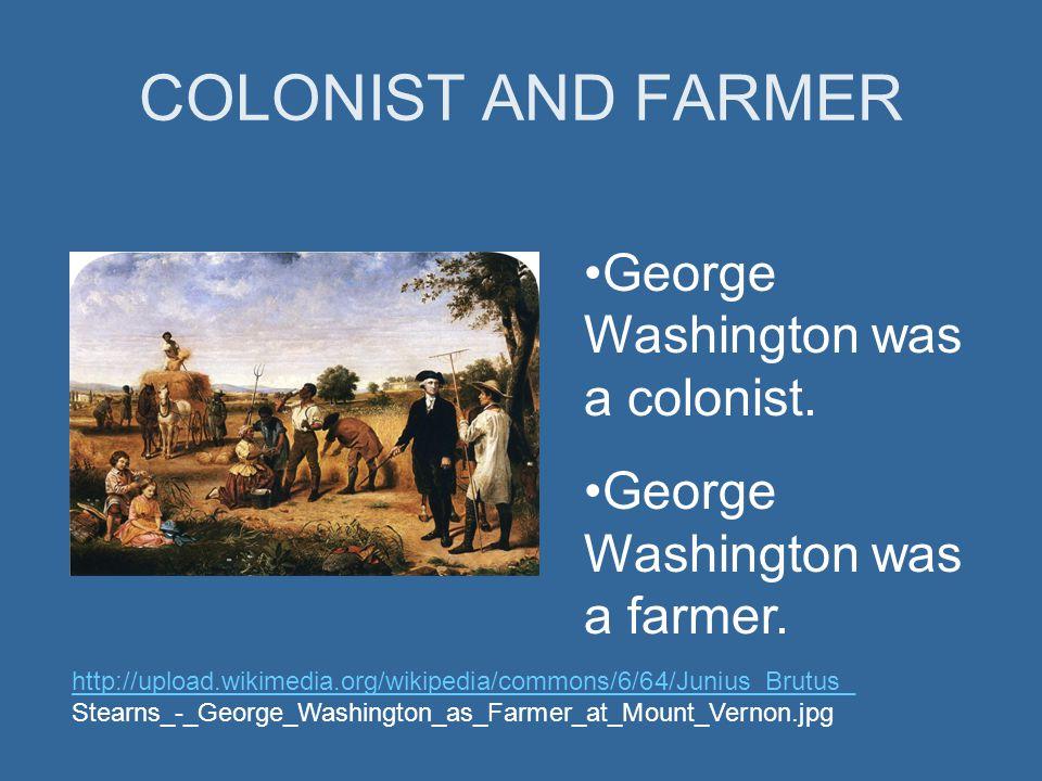 COLONIST AND FARMER George Washington was a colonist. George Washington was a farmer. http://upload.wikimedia.org/wikipedia/commons/6/64/Junius_Brutus
