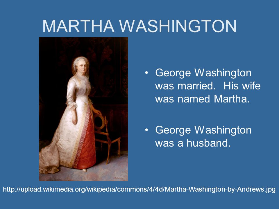 MARTHA WASHINGTON George Washington was married. His wife was named Martha.