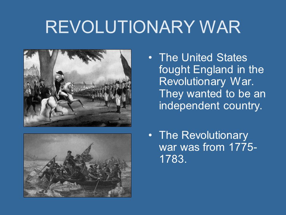 REVOLUTIONARY WAR The United States fought England in the Revolutionary War. They wanted to be an independent country. The Revolutionary war was from